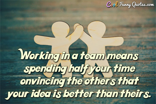 Working in a team means spending half your time convincing the others that your idea is better than theirs. - CoolFunnyQuotes.com