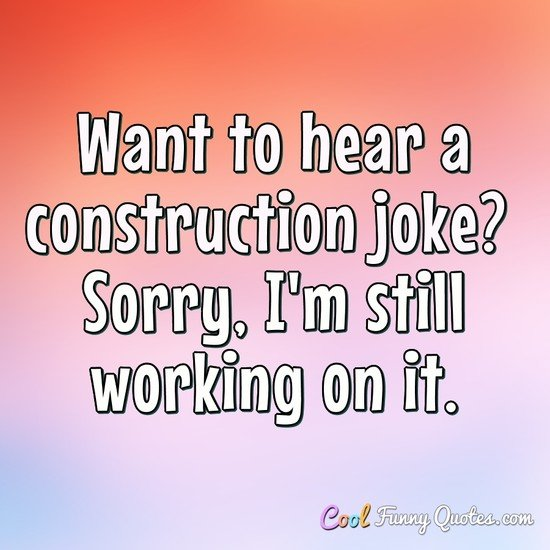 Want to hear a construction joke? Sorry, I'm still working on it. - Anonymous
