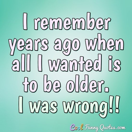 I remember years ago when all I wanted is to be older. I was wrong!! - Anonymous