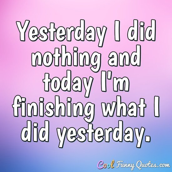 Yesterday I did nothing and today I'm finishing what I did yesterday.