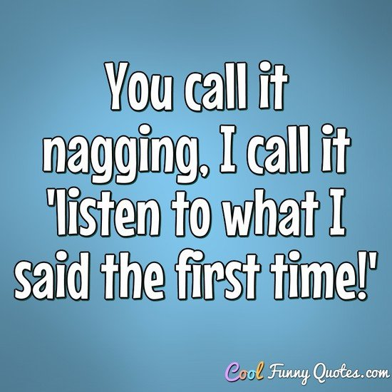 You call it nagging, I call it 'listen to what I said the first time!' - Anonymous