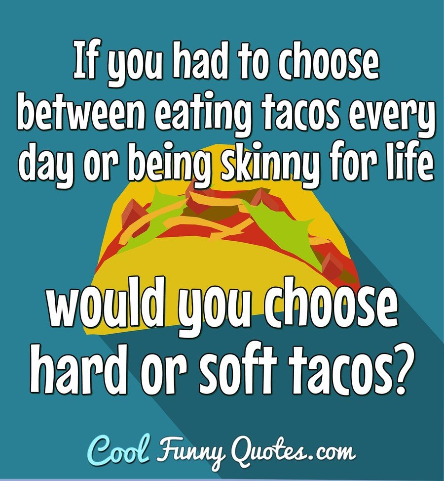If you had to choose between eating tacos every day or being skinny for life would you choose hard or soft tacos? - Anonymous