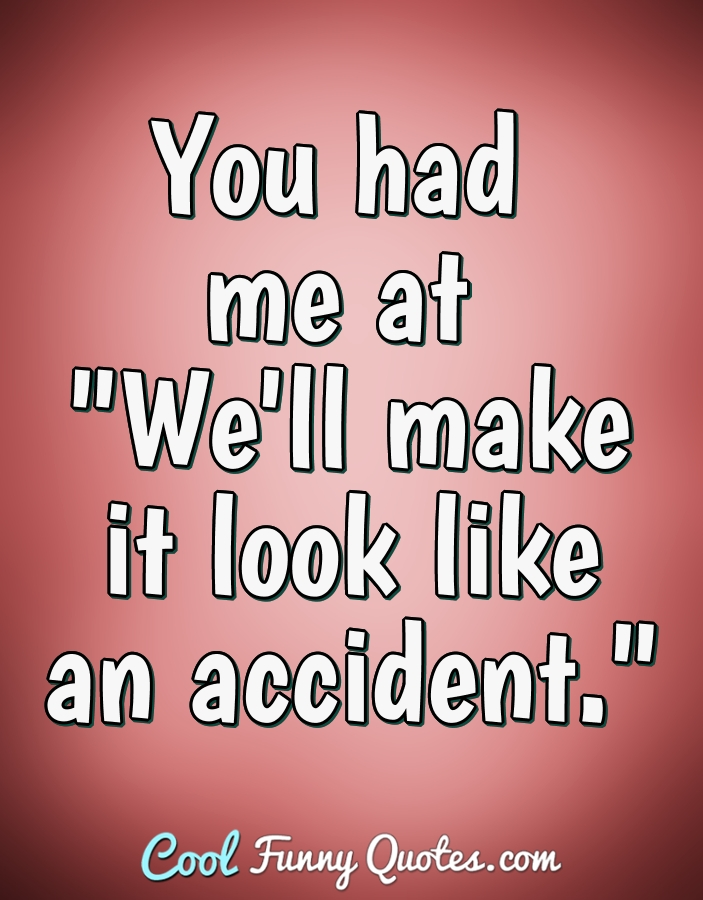 "You had me at ""We'll make it look like an accident."" - Anonymous"