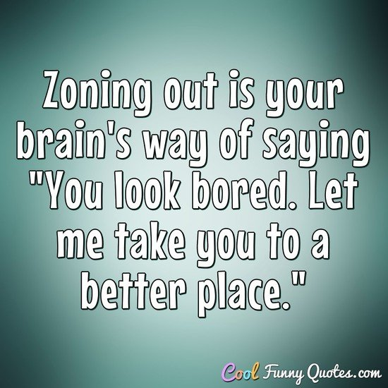 "Zoning out is your brain's way of saying ""You look bored. Let me take you to a better place."""